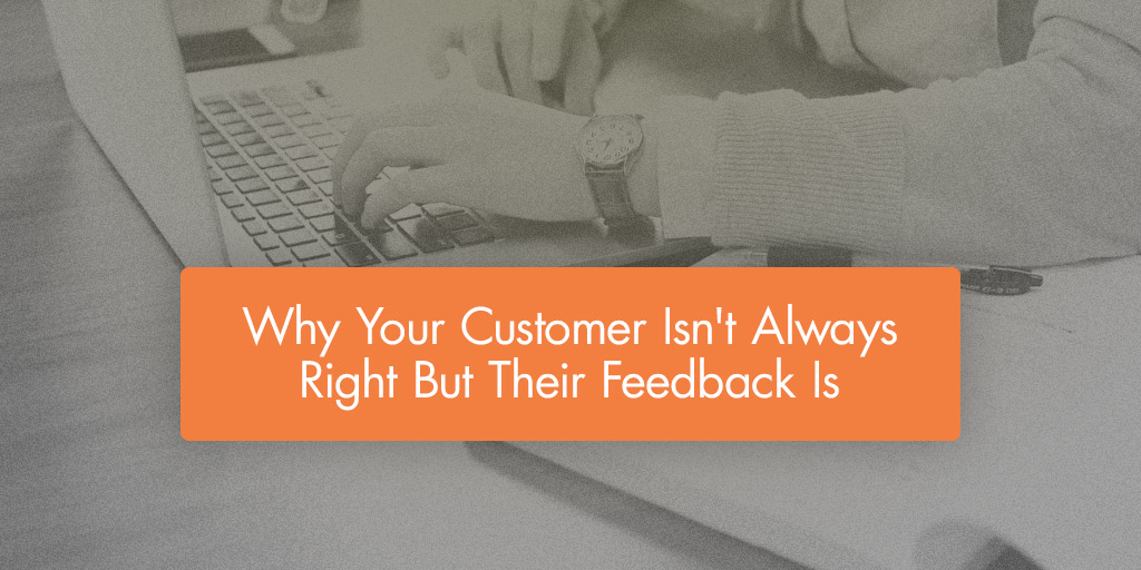 Why Your Customer Isn't Always Right But Their Feedback Is