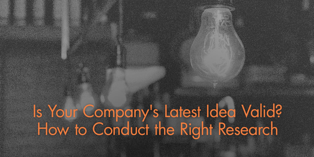 Is Your Company's Latest Idea Valid? How to Conduct the Right Research